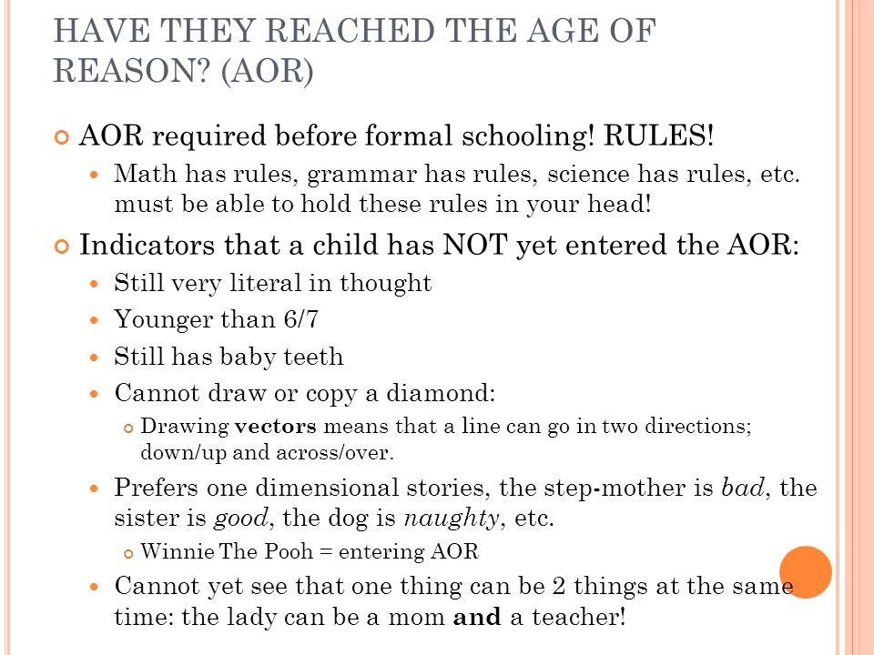 HAVE THEY REACHED THE AGE OF REASON? (AOR) AOR required before formal schooling! RULES! Math has rules, grammar has rules, science has rules, etc. mus