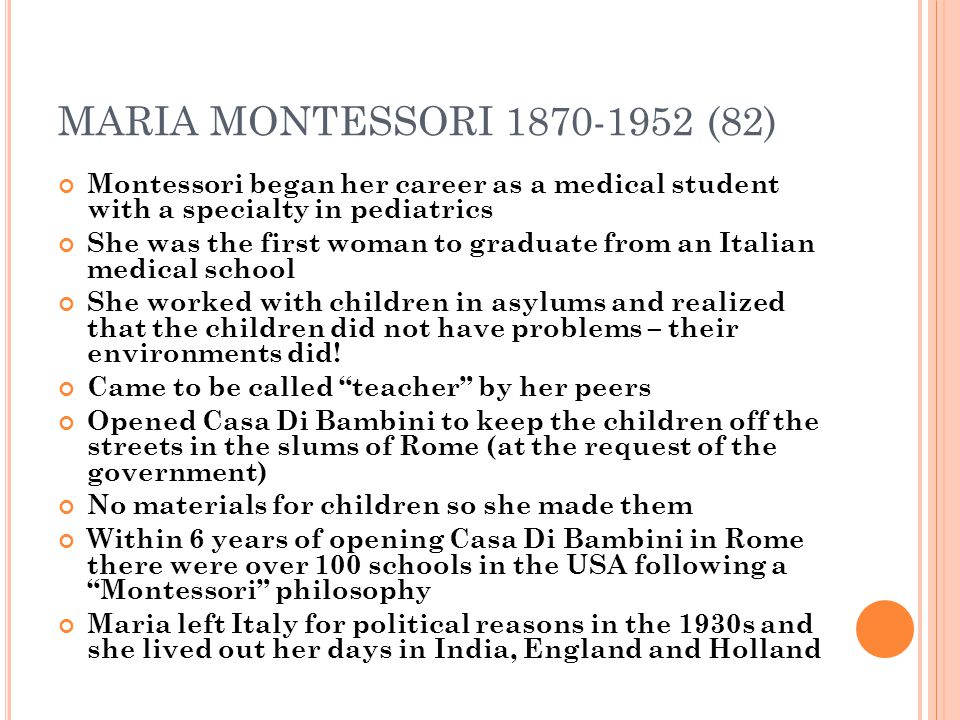 MARIA MONTESSORI 1870-1952 (82) Montessori began her career as a medical student with a specialty in pediatrics She was the first woman to graduate fr