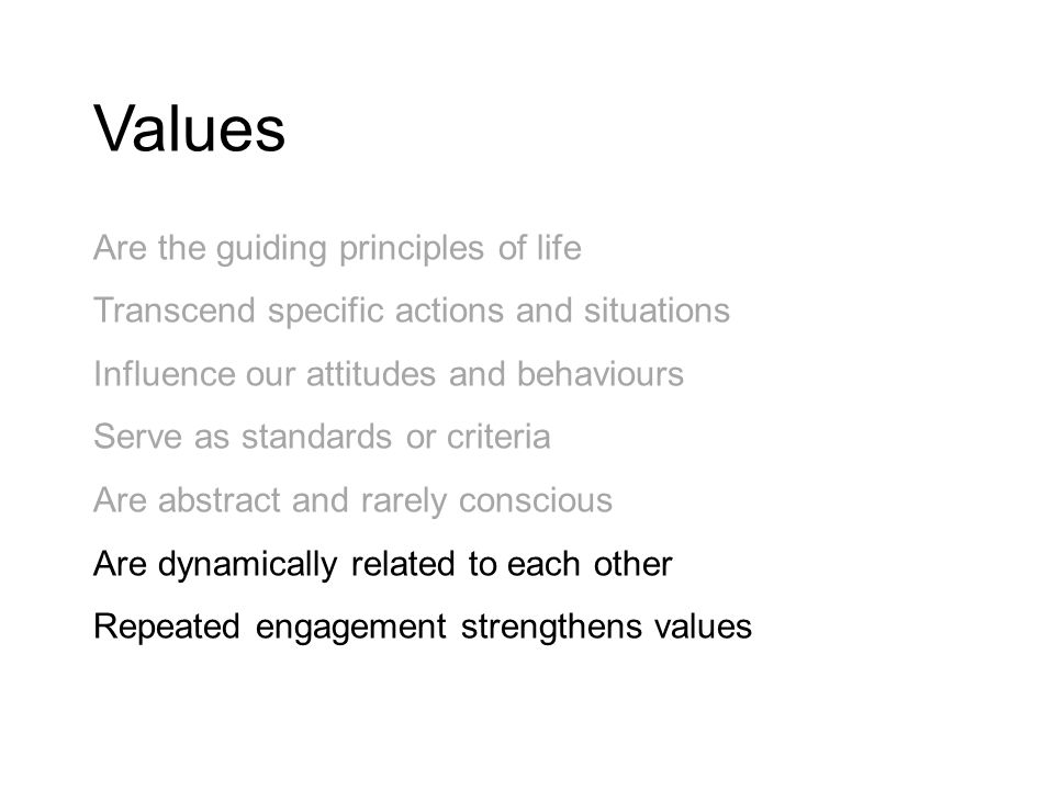 Values Are the guiding principles of life Transcend specific actions and situations Influence our attitudes and behaviours Serve as standards or criteria Are abstract and rarely conscious Are dynamically related to each other Repeated engagement strengthens values