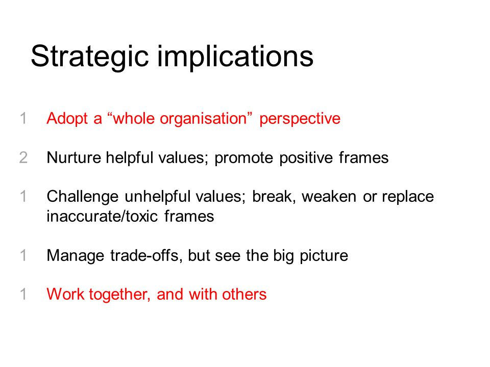 Adopt a whole organisation perspective Nurture helpful values; promote positive frames Challenge unhelpful values; break, weaken or replace inaccurate/toxic frames Manage trade-offs, but see the big picture Work together, and with others Strategic implications