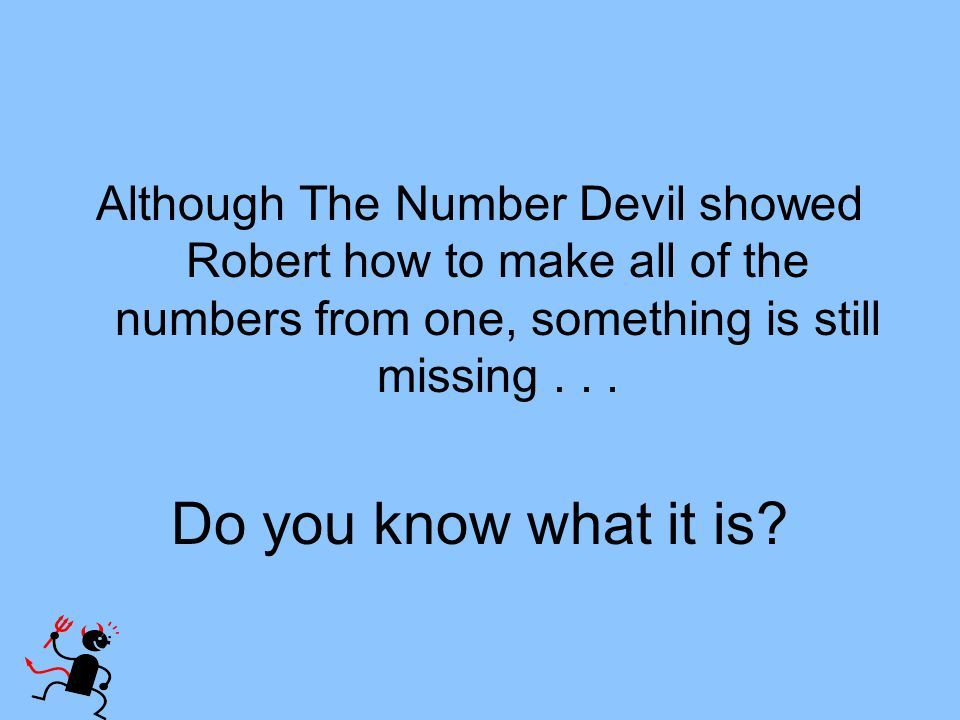Although The Number Devil showed Robert how to make all of the numbers from one, something is still missing... Do you know what it is?
