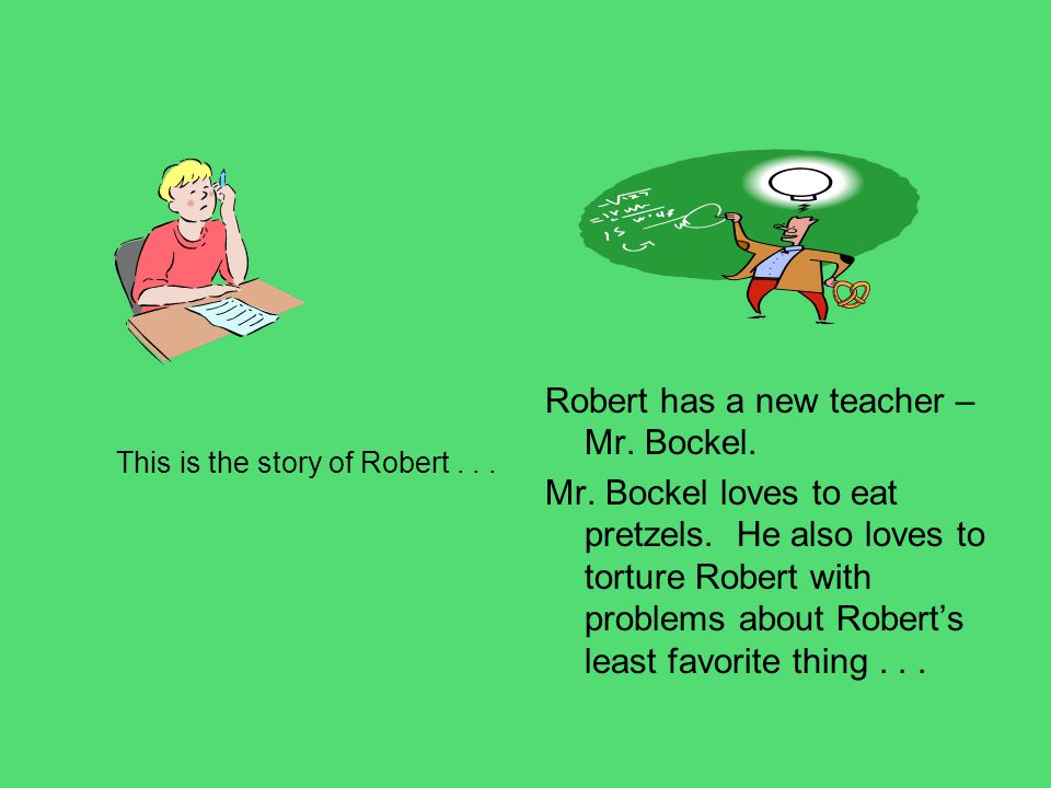 This is the story of Robert... Robert has a new teacher – Mr. Bockel. Mr. Bockel loves to eat pretzels. He also loves to torture Robert with problems