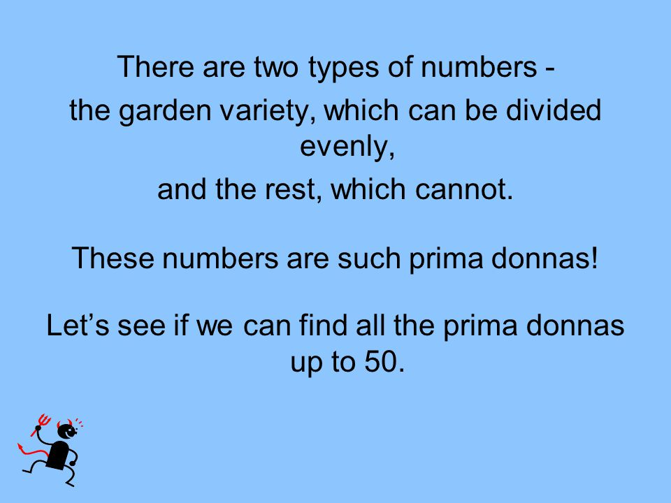 There are two types of numbers - the garden variety, which can be divided evenly, and the rest, which cannot. These numbers are such prima donnas! Let