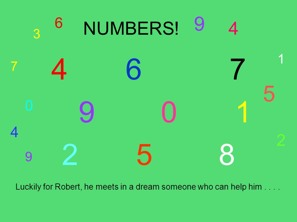 3 6 NUMBERS! 9 4 4 67 9 0 1 2 5 8 Luckily for Robert, he meets in a dream someone who can help him.... 7 0 4 9 1 5 2