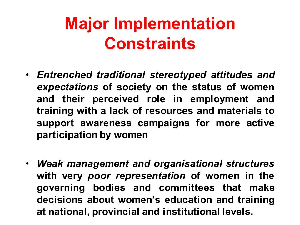 Major Implementation Constraints Entrenched traditional stereotyped attitudes and expectations of society on the status of women and their perceived role in employment and training with a lack of resources and materials to support awareness campaigns for more active participation by women Weak management and organisational structures with very poor representation of women in the governing bodies and committees that make decisions about womens education and training at national, provincial and institutional levels..