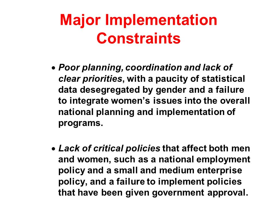 Major Implementation Constraints Poor planning, coordination and lack of clear priorities, with a paucity of statistical data desegregated by gender and a failure to integrate womens issues into the overall national planning and implementation of programs.