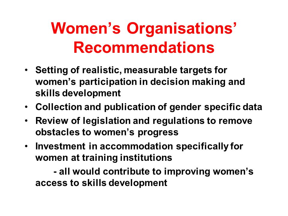 Womens Organisations Recommendations Setting of realistic, measurable targets for womens participation in decision making and skills development Collection and publication of gender specific data Review of legislation and regulations to remove obstacles to womens progress Investment in accommodation specifically for women at training institutions - all would contribute to improving womens access to skills development