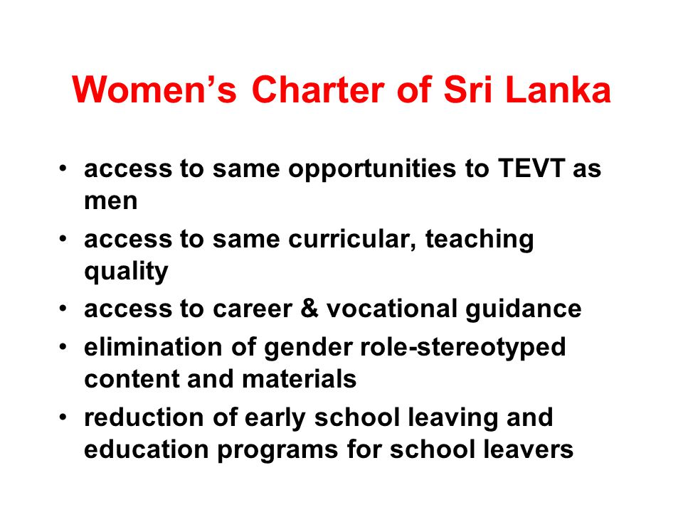 Womens Charter of Sri Lanka access to same opportunities to TEVT as men access to same curricular, teaching quality access to career & vocational guidance elimination of gender role-stereotyped content and materials reduction of early school leaving and education programs for school leavers