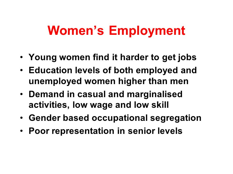 Womens Employment Young women find it harder to get jobs Education levels of both employed and unemployed women higher than men Demand in casual and marginalised activities, low wage and low skill Gender based occupational segregation Poor representation in senior levels