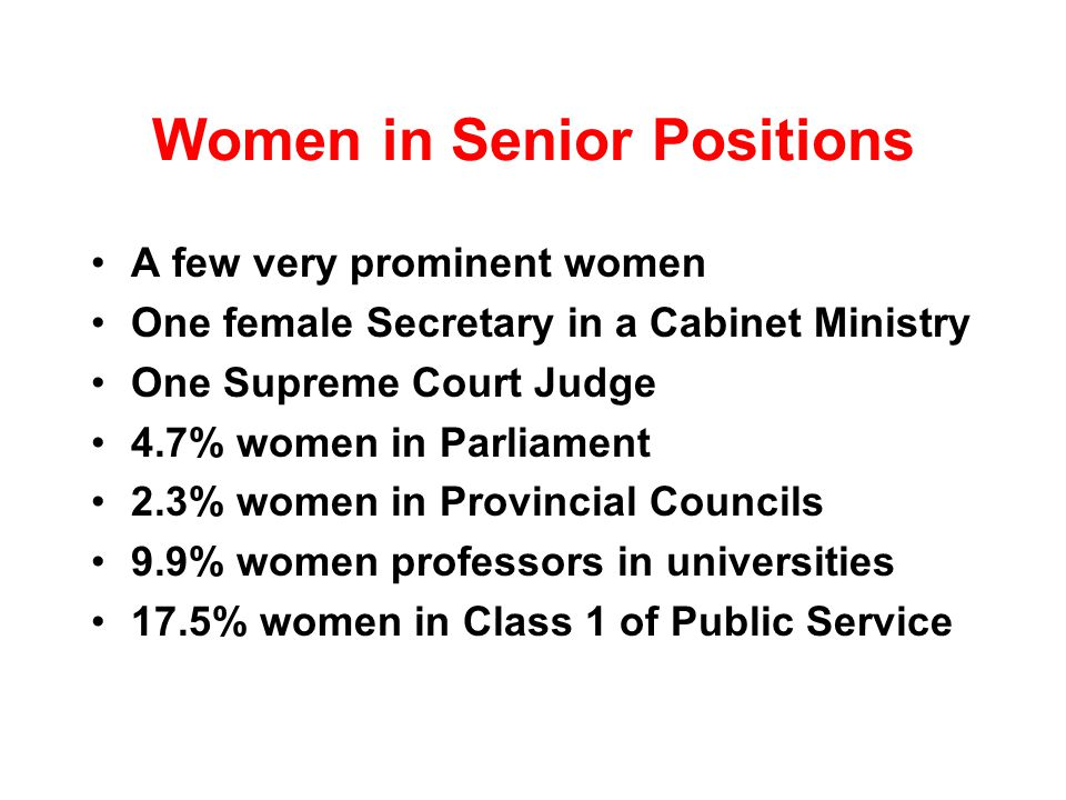 Women in Senior Positions A few very prominent women One female Secretary in a Cabinet Ministry One Supreme Court Judge 4.7% women in Parliament 2.3% women in Provincial Councils 9.9% women professors in universities 17.5% women in Class 1 of Public Service