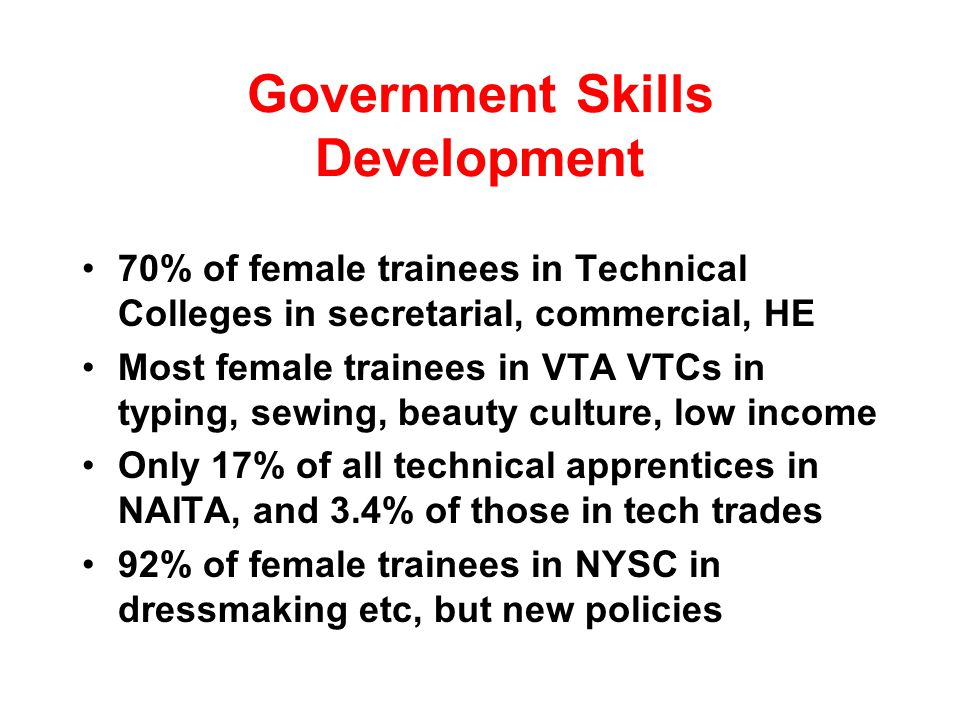 Government Skills Development 70% of female trainees in Technical Colleges in secretarial, commercial, HE Most female trainees in VTA VTCs in typing, sewing, beauty culture, low income Only 17% of all technical apprentices in NAITA, and 3.4% of those in tech trades 92% of female trainees in NYSC in dressmaking etc, but new policies