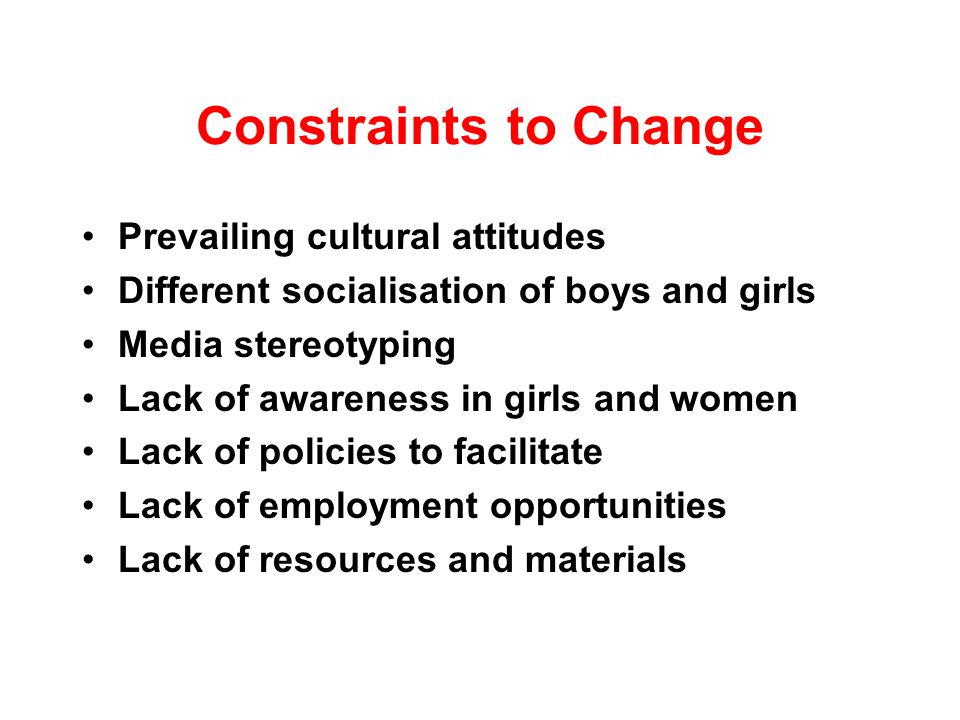 Constraints to Change Prevailing cultural attitudes Different socialisation of boys and girls Media stereotyping Lack of awareness in girls and women Lack of policies to facilitate Lack of employment opportunities Lack of resources and materials