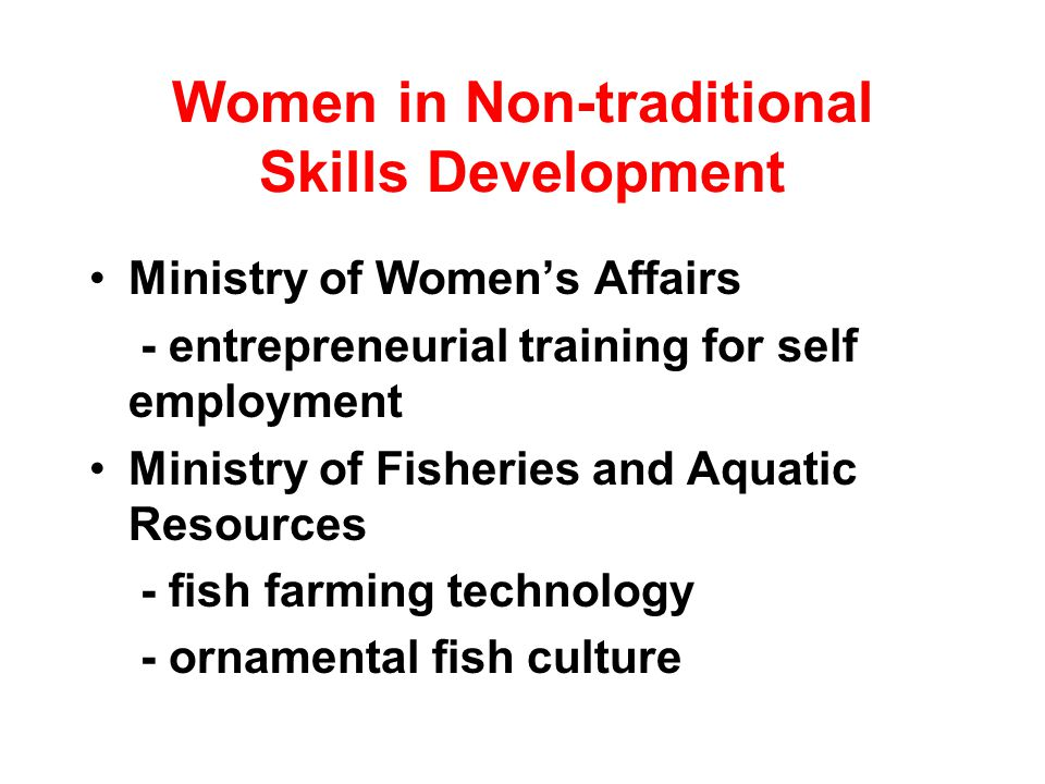 Women in Non-traditional Skills Development Ministry of Womens Affairs - entrepreneurial training for self employment Ministry of Fisheries and Aquatic Resources - fish farming technology - ornamental fish culture