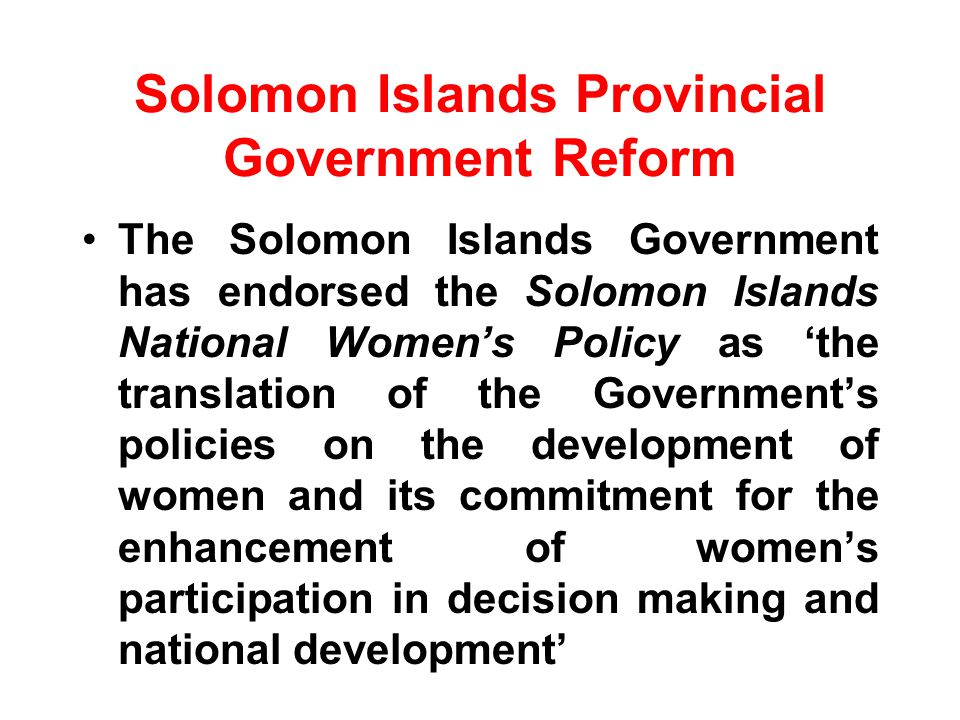 Solomon Islands Provincial Government Reform The Solomon Islands Government has endorsed the Solomon Islands National Womens Policy as the translation of the Governments policies on the development of women and its commitment for the enhancement of womens participation in decision making and national development