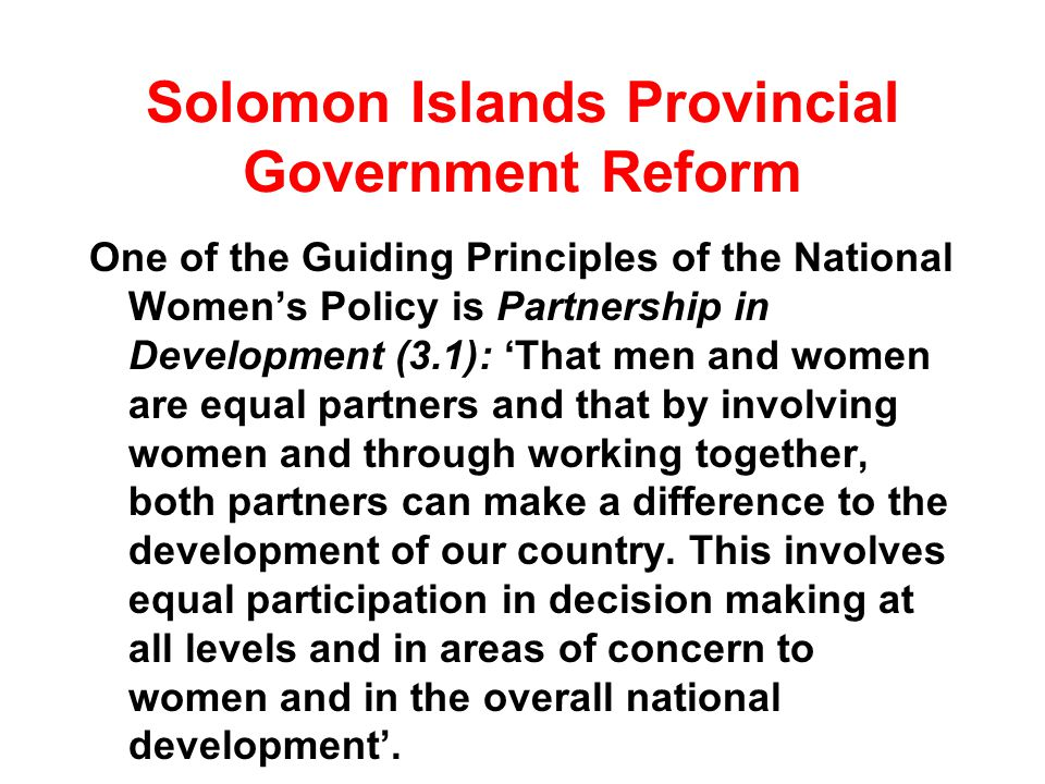 Solomon Islands Provincial Government Reform One of the Guiding Principles of the National Womens Policy is Partnership in Development (3.1): That men and women are equal partners and that by involving women and through working together, both partners can make a difference to the development of our country.