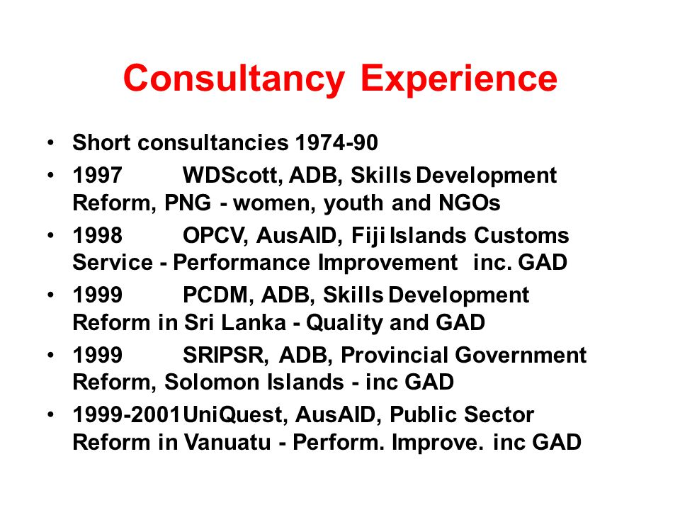 Consultancy Experience Short consultancies 1974-90 1997WDScott, ADB, Skills Development Reform, PNG - women, youth and NGOs 1998OPCV, AusAID, Fiji Islands Customs Service - Performance Improvement inc.