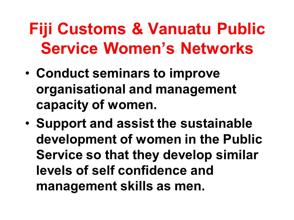 Fiji Customs & Vanuatu Public Service Womens Networks Conduct seminars to improve organisational and management capacity of women.