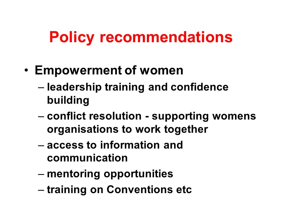 Policy recommendations Empowerment of women –leadership training and confidence building –conflict resolution - supporting womens organisations to work together –access to information and communication –mentoring opportunities –training on Conventions etc