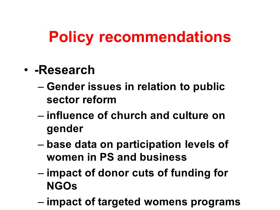 Policy recommendations -Research –Gender issues in relation to public sector reform –influence of church and culture on gender –base data on participation levels of women in PS and business –impact of donor cuts of funding for NGOs –impact of targeted womens programs