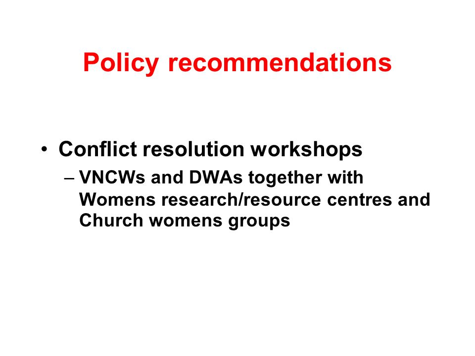 Policy recommendations Conflict resolution workshops –VNCWs and DWAs together with Womens research/resource centres and Church womens groups