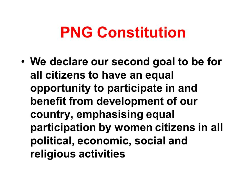 PNG Constitution We declare our second goal to be for all citizens to have an equal opportunity to participate in and benefit from development of our country, emphasising equal participation by women citizens in all political, economic, social and religious activities