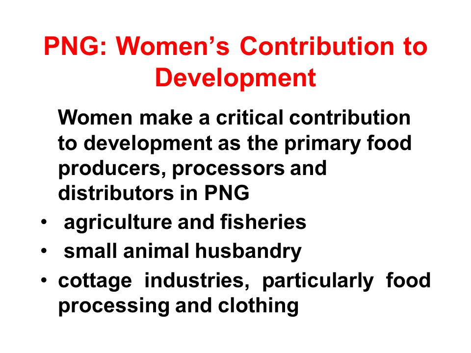 PNG: Womens Contribution to Development (cont) 60% of women compared with 77% of men were considered economically active in 1990 women were almost equal with men in their employment in cash farming (27 percent) and in subsistence farming (24 per cent) (1960 Census).
