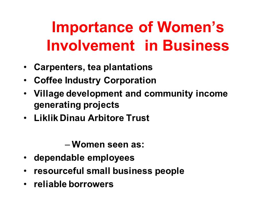 Importance of Womens Involvement in Business Carpenters, tea plantations Coffee Industry Corporation Village development and community income generating projects Liklik Dinau Arbitore Trust –Women seen as: dependable employees resourceful small business people reliable borrowers