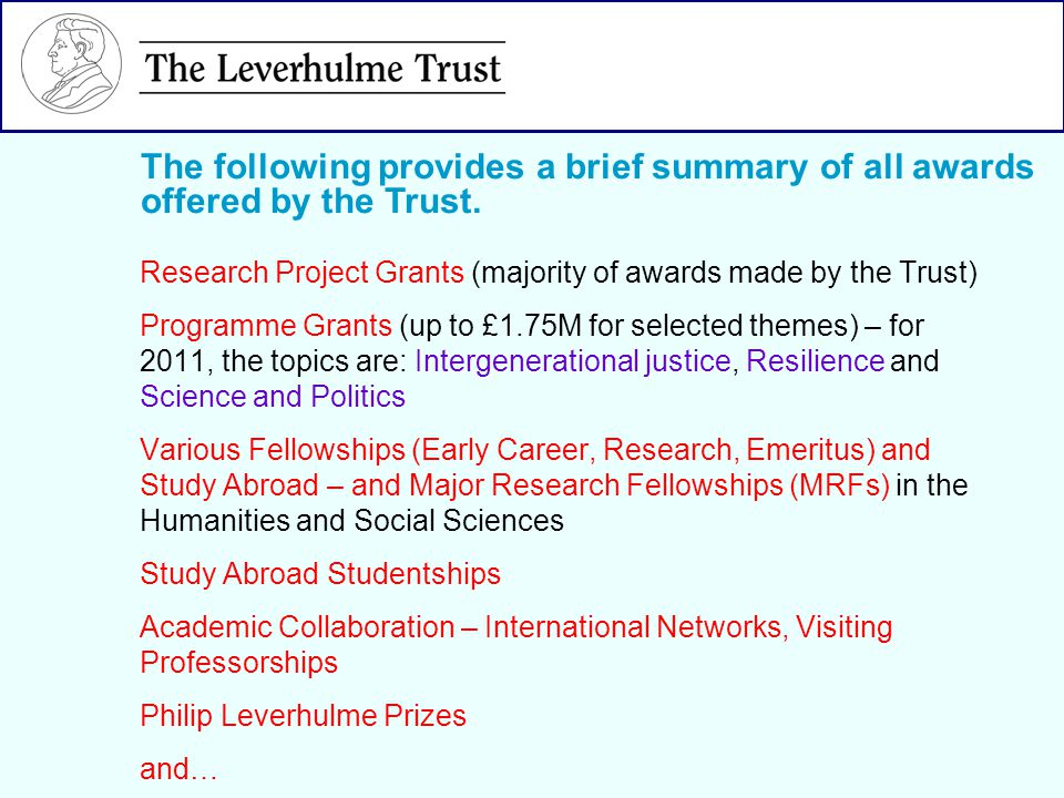 Research Project Grants (majority of awards made by the Trust) Programme Grants (up to £1.75M for selected themes) – for 2011, the topics are: Intergenerational justice, Resilience and Science and Politics Various Fellowships (Early Career, Research, Emeritus) and Study Abroad – and Major Research Fellowships (MRFs) in the Humanities and Social Sciences Study Abroad Studentships Academic Collaboration – International Networks, Visiting Professorships Philip Leverhulme Prizes and… The following provides a brief summary of all awards offered by the Trust.