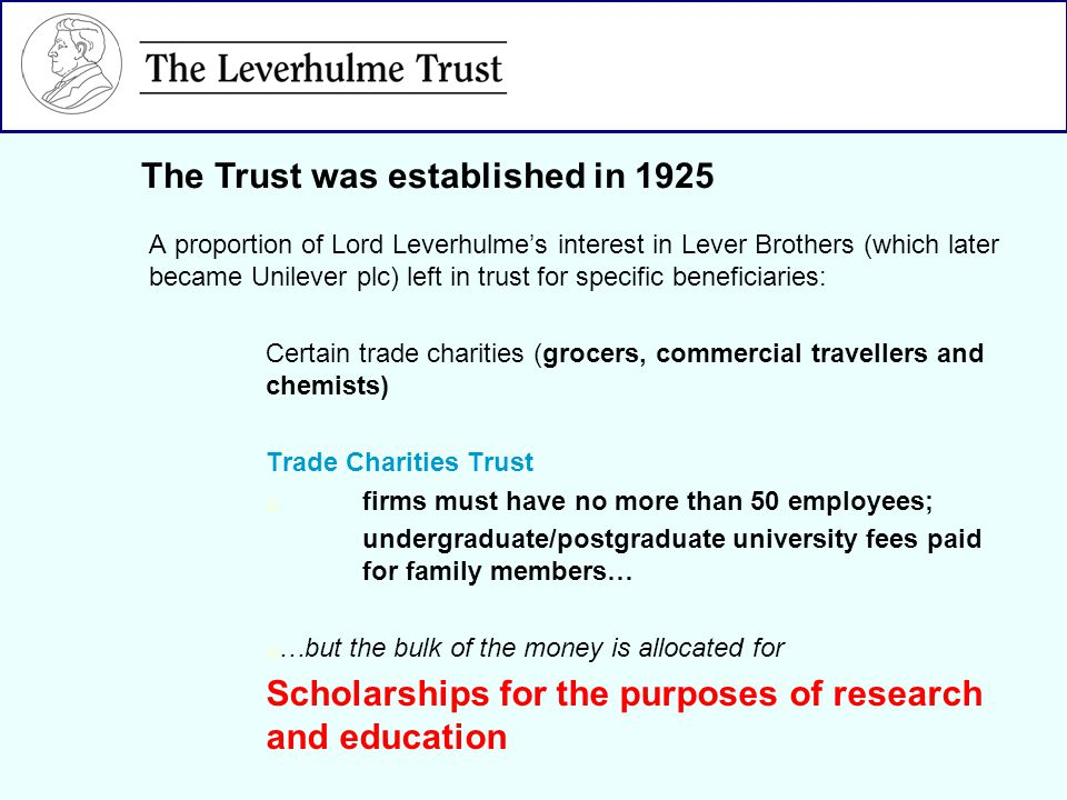 A proportion of Lord Leverhulmes interest in Lever Brothers (which later became Unilever plc) left in trust for specific beneficiaries: Certain trade charities (grocers, commercial travellers and chemists) Trade Charities Trust firms must have no more than 50 employees; undergraduate/postgraduate university fees paid for family members… …but the bulk of the money is allocated for Scholarships for the purposes of research and education The Trust was established in 1925
