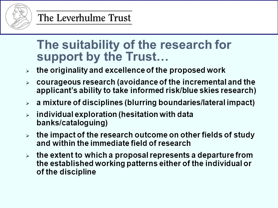 the originality and excellence of the proposed work courageous research (avoidance of the incremental and the applicants ability to take informed risk/blue skies research) a mixture of disciplines (blurring boundaries/lateral impact) individual exploration (hesitation with data banks/cataloguing) the impact of the research outcome on other fields of study and within the immediate field of research the extent to which a proposal represents a departure from the established working patterns either of the individual or of the discipline The suitability of the research for support by the Trust…
