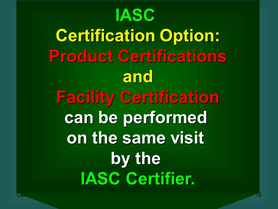 Certification19 IASC Certification Option: Product Certifications and Facility Certification can be performed on the same visit by the IASC Certifier.