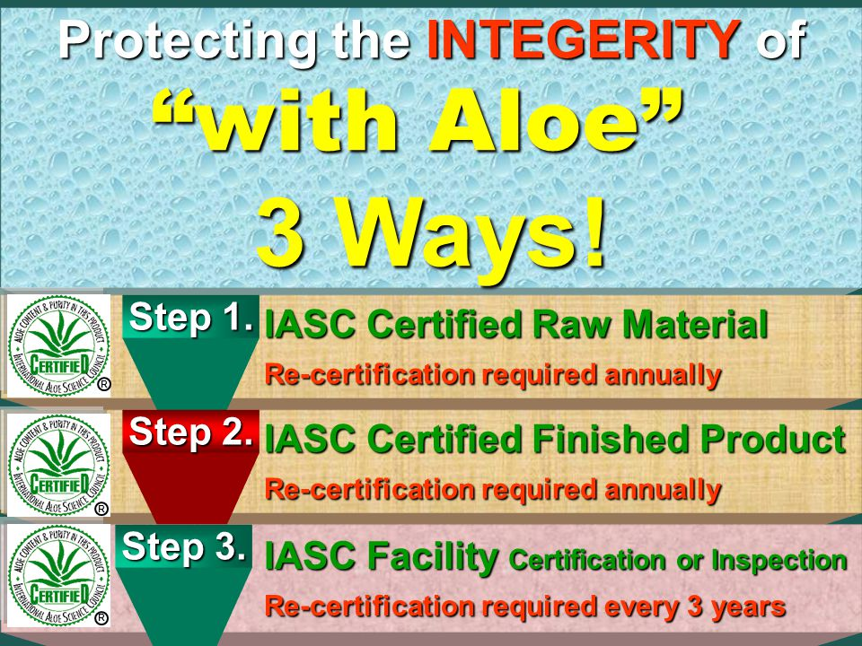 Certification33 C ontent C ontent P urity P urity Q uality Q uality International Aloe Science Council IASC Protecting the integrity of with Aloe R Insist on the IASC Certified QUALITY of with Aloe