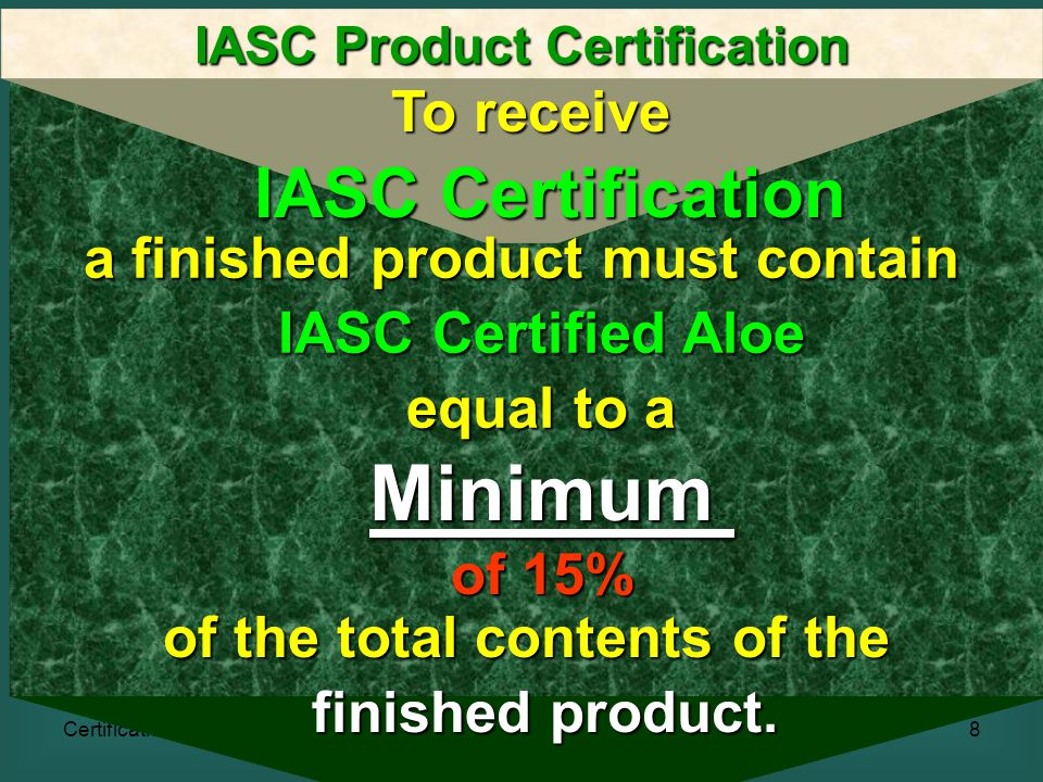 Certification8 IASC Product Certification To receive IASC Certification a finished product must contain IASC Certified Aloe equal to a Minimum of 15% of the total contents of the finished product.