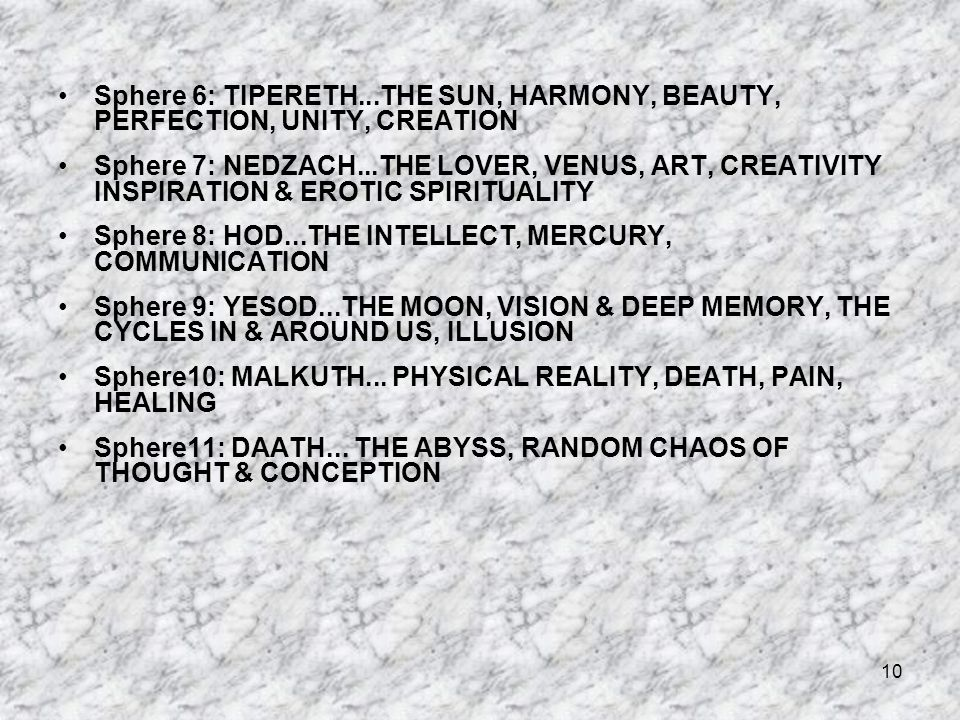 10 Sphere 6: TIPERETH...THE SUN, HARMONY, BEAUTY, PERFECTION, UNITY, CREATION Sphere 7: NEDZACH...THE LOVER, VENUS, ART, CREATIVITY INSPIRATION & EROTIC SPIRITUALITY Sphere 8: HOD...THE INTELLECT, MERCURY, COMMUNICATION Sphere 9: YESOD...THE MOON, VISION & DEEP MEMORY, THE CYCLES IN & AROUND US, ILLUSION Sphere10: MALKUTH...