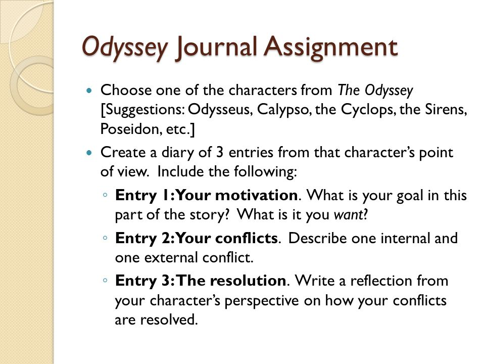Odyssey Journal Assignment Choose one of the characters from The Odyssey [Suggestions: Odysseus, Calypso, the Cyclops, the Sirens, Poseidon, etc.] Create a diary of 3 entries from that characters point of view.