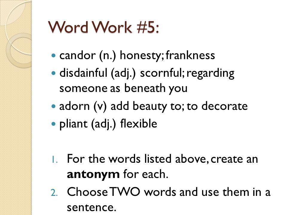 Word Work #5: candor (n.) honesty; frankness disdainful (adj.) scornful; regarding someone as beneath you adorn (v) add beauty to; to decorate pliant (adj.) flexible 1.