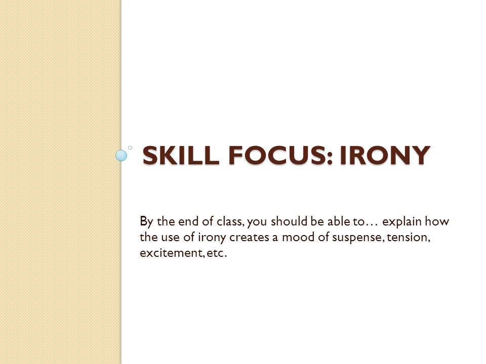 SKILL FOCUS: IRONY By the end of class, you should be able to… explain how the use of irony creates a mood of suspense, tension, excitement, etc.