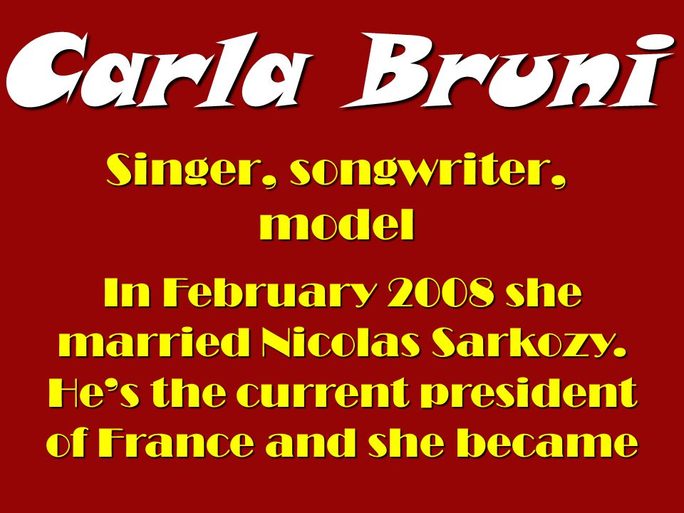 Carla Bruni Singer, songwriter, model In February 2008 she married Nicolas Sarkozy. Hes the current president of France and she became