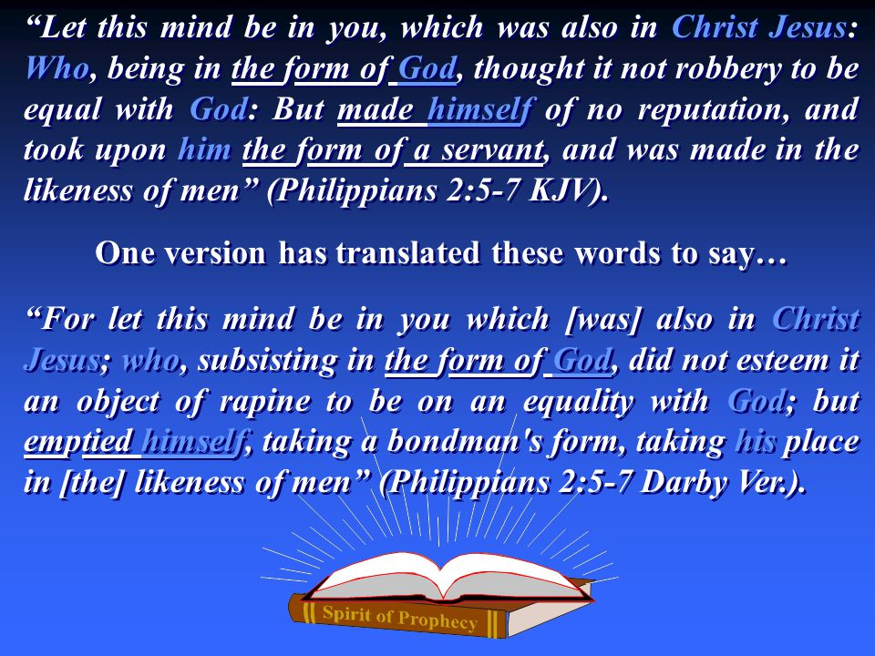 Let this mind be in you, which was also in Christ Jesus: Who, being in the form of God, thought it not robbery to be equal with God: But made himself of no reputation, and took upon him the form of a servant, and was made in the likeness of men (Philippians 2:5-7 KJV).