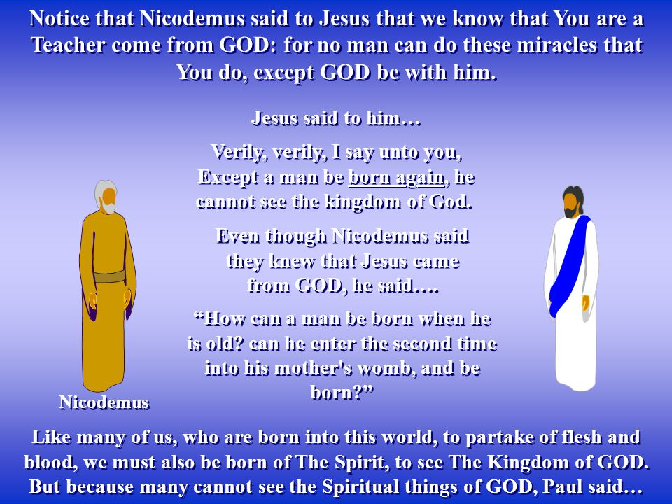 Notice that Nicodemus said to Jesus that we know that You are a Teacher come from GOD: for no man can do these miracles that You do, except GOD be with him.