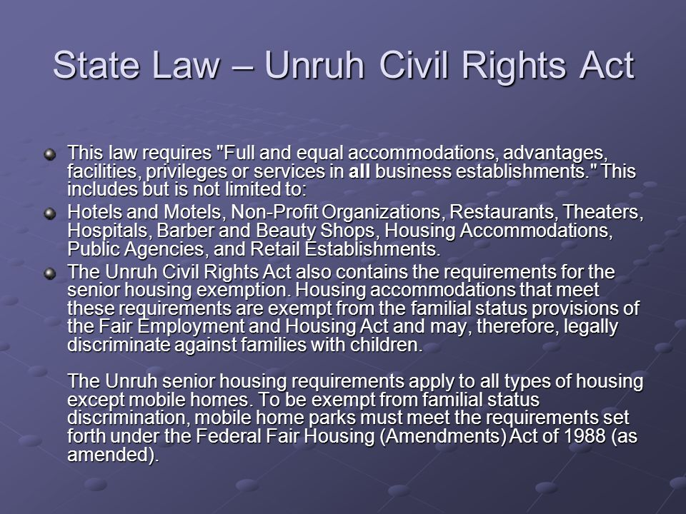 State Law – Unruh Civil Rights Act This law requires Full and equal accommodations, advantages, facilities, privileges or services in all business establishments. This includes but is not limited to: Hotels and Motels, Non-Profit Organizations, Restaurants, Theaters, Hospitals, Barber and Beauty Shops, Housing Accommodations, Public Agencies, and Retail Establishments.