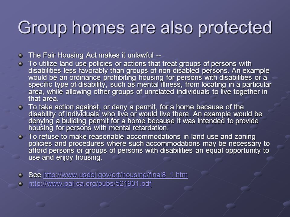 Group homes are also protected The Fair Housing Act makes it unlawful -- To utilize land use policies or actions that treat groups of persons with disabilities less favorably than groups of non-disabled persons.