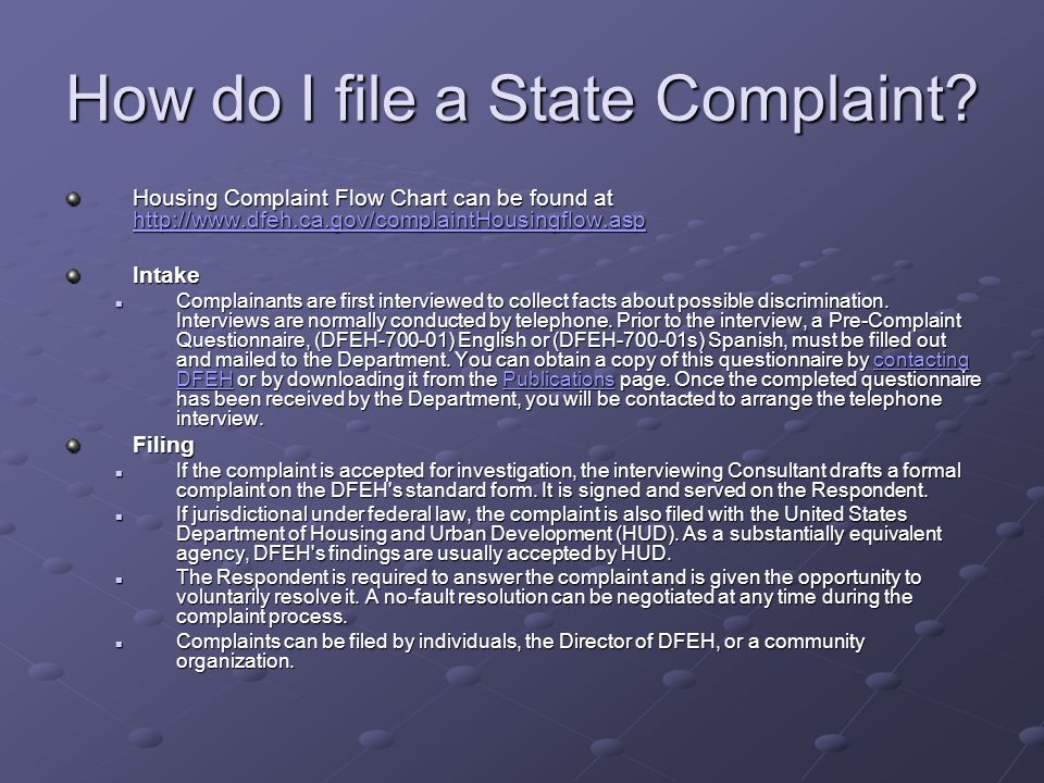 How do I file a State Complaint? Housing Complaint Flow Chart can be found at http://www.dfeh.ca.gov/complaintHousingflow.asp http://www.dfeh.ca.gov/c