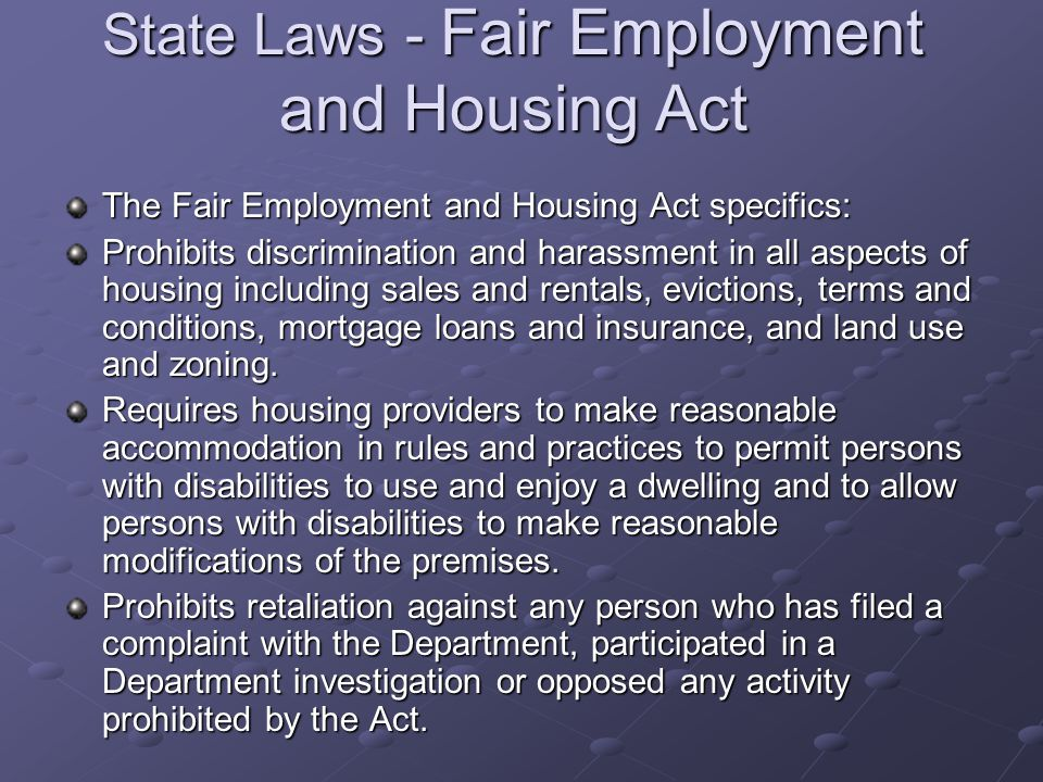 State Laws - Fair Employment and Housing Act The Fair Employment and Housing Act specifics: Prohibits discrimination and harassment in all aspects of housing including sales and rentals, evictions, terms and conditions, mortgage loans and insurance, and land use and zoning.