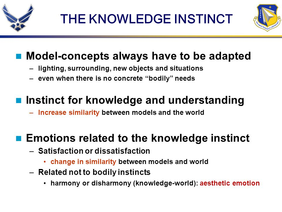 THE KNOWLEDGE INSTINCT Model-concepts always have to be adapted –lighting, surrounding, new objects and situations –even when there is no concrete bodily needs Instinct for knowledge and understanding –Increase similarity between models and the world Emotions related to the knowledge instinct –Satisfaction or dissatisfaction change in similarity between models and world –Related not to bodily instincts harmony or disharmony (knowledge-world): aesthetic emotion