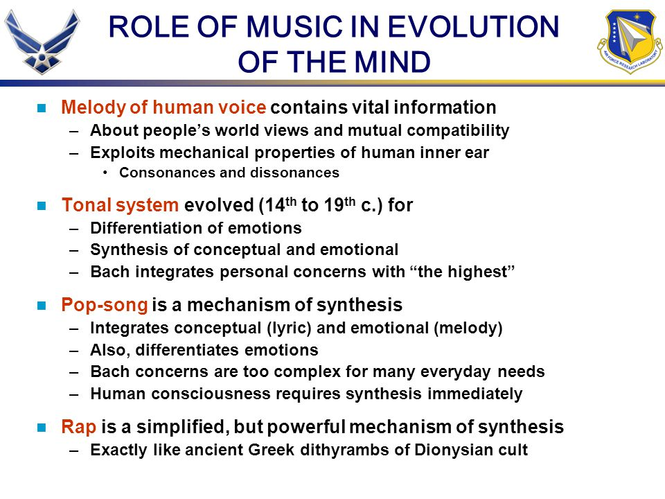 ROLE OF MUSIC IN EVOLUTION OF THE MIND Melody of human voice contains vital information –About peoples world views and mutual compatibility –Exploits mechanical properties of human inner ear Consonances and dissonances Tonal system evolved (14 th to 19 th c.) for –Differentiation of emotions –Synthesis of conceptual and emotional –Bach integrates personal concerns with the highest Pop-song is a mechanism of synthesis –Integrates conceptual (lyric) and emotional (melody) –Also, differentiates emotions –Bach concerns are too complex for many everyday needs –Human consciousness requires synthesis immediately Rap is a simplified, but powerful mechanism of synthesis –Exactly like ancient Greek dithyrambs of Dionysian cult