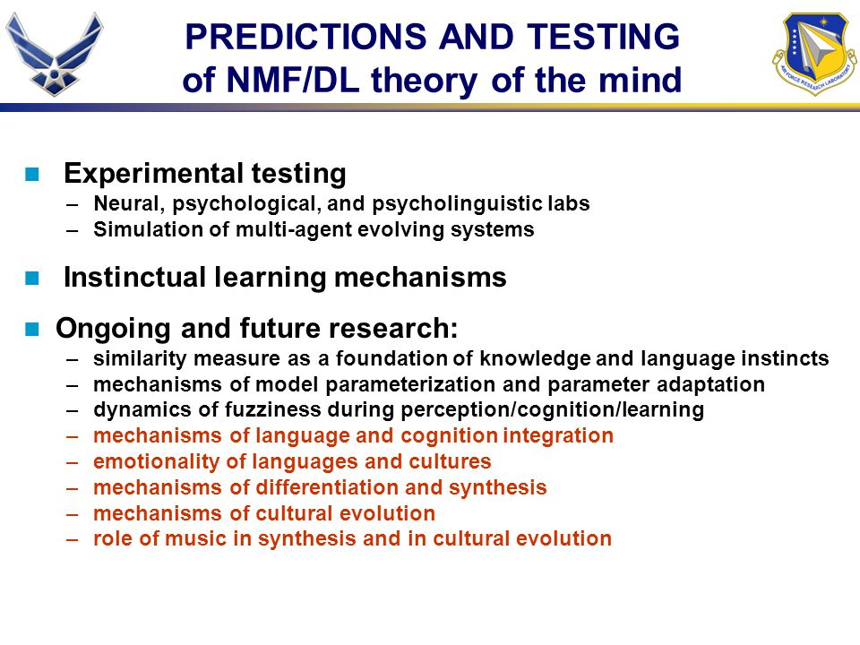 PREDICTIONS AND TESTING of NMF/DL theory of the mind Experimental testing –Neural, psychological, and psycholinguistic labs –Simulation of multi-agent evolving systems Instinctual learning mechanisms Ongoing and future research: –similarity measure as a foundation of knowledge and language instincts –mechanisms of model parameterization and parameter adaptation –dynamics of fuzziness during perception/cognition/learning –mechanisms of language and cognition integration –emotionality of languages and cultures –mechanisms of differentiation and synthesis –mechanisms of cultural evolution –role of music in synthesis and in cultural evolution