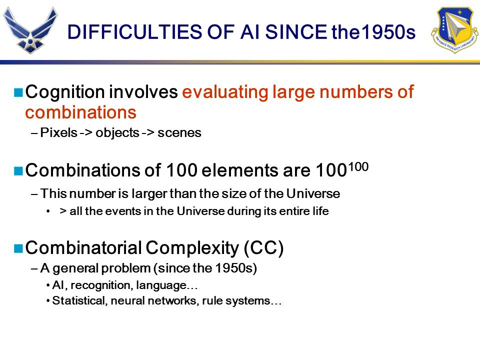 DIFFICULTIES OF AI SINCE the1950s Cognition involves evaluating large numbers of combinations –Pixels -> objects -> scenes Combinations of 100 elements are 100 100 –This number is larger than the size of the Universe > all the events in the Universe during its entire life Combinatorial Complexity (CC) –A general problem (since the 1950s) AI, recognition, language… Statistical, neural networks, rule systems…
