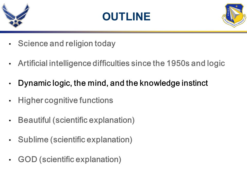 OUTLINE Science and religion today Artificial intelligence difficulties since the 1950s and logic Dynamic logic, the mind, and the knowledge instinct Higher cognitive functions Beautiful (scientific explanation) Sublime (scientific explanation) GOD (scientific explanation)
