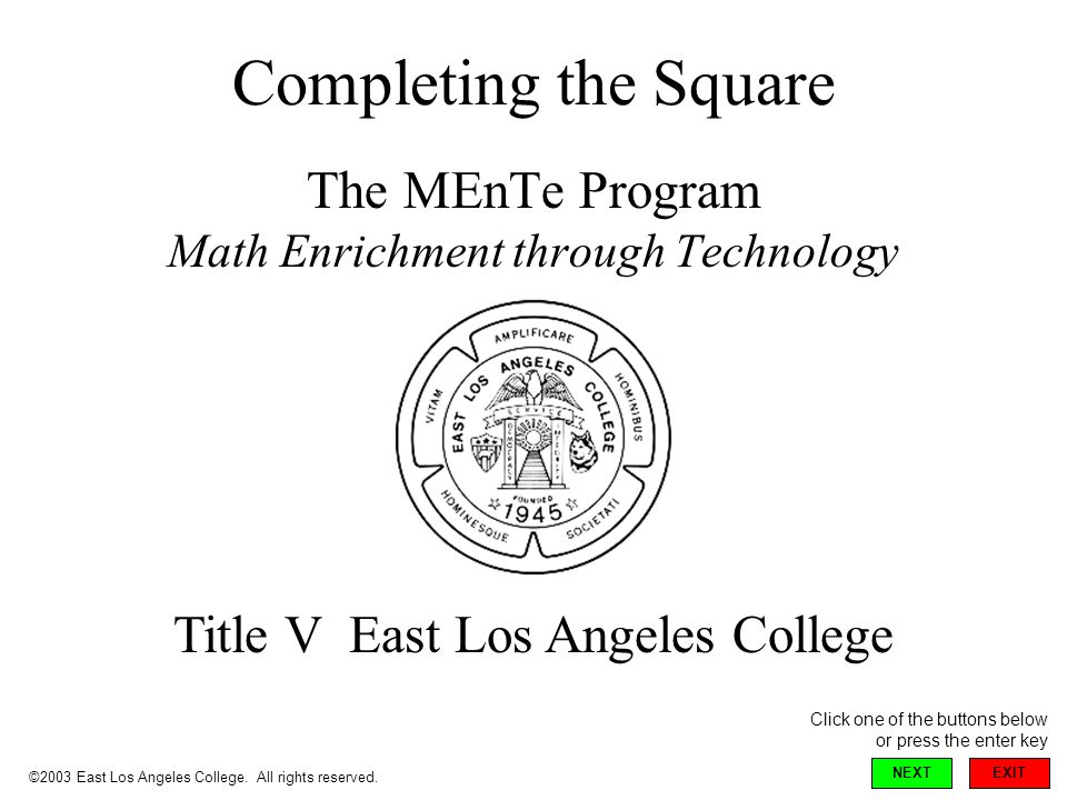 Completing the Square The MEnTe Program Math Enrichment through Technology Title V East Los Angeles College ©2003 East Los Angeles College.